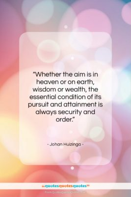 """Johan Huizinga quote: """"Whether the aim is in heaven or…""""- at QuotesQuotesQuotes.com"""