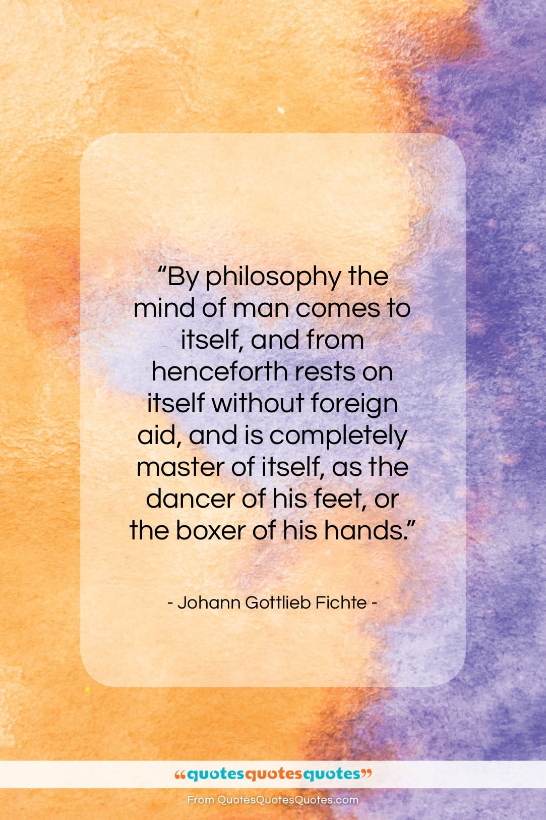 """Johann Gottlieb Fichte quote: """"By philosophy the mind of man comes…""""- at QuotesQuotesQuotes.com"""