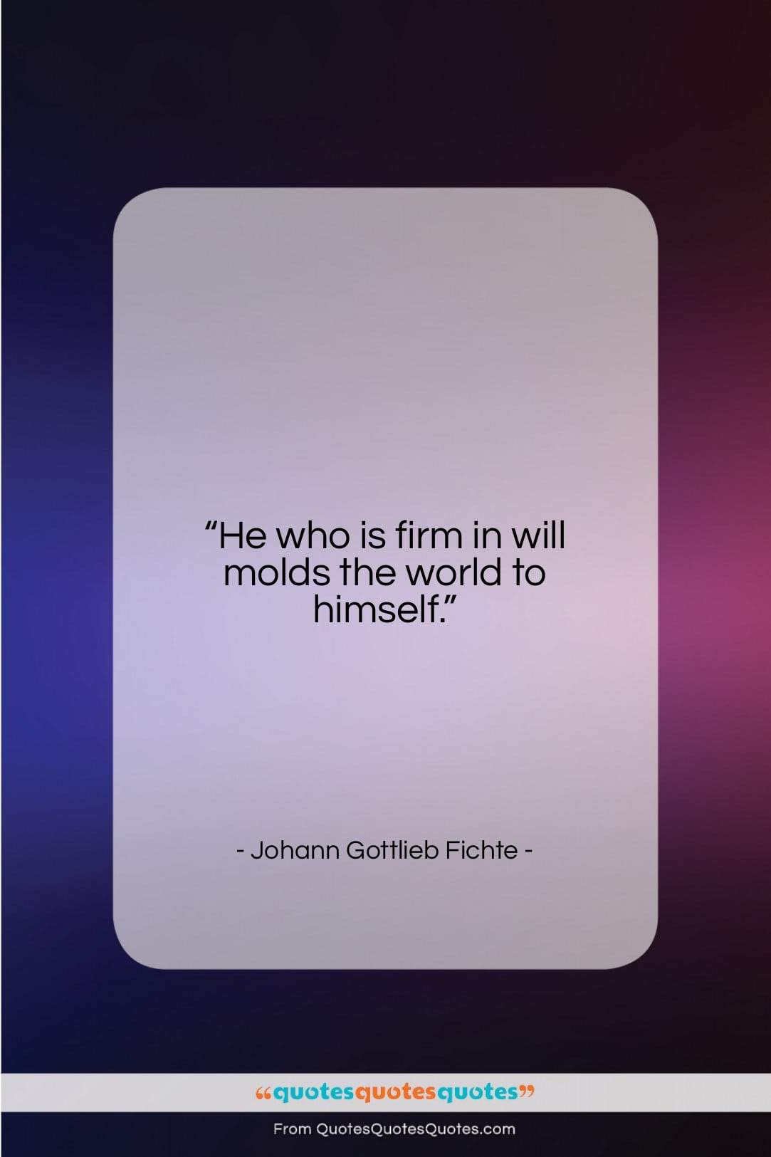 """Johann Gottlieb Fichte quote: """"He who is firm in will molds…""""- at QuotesQuotesQuotes.com"""