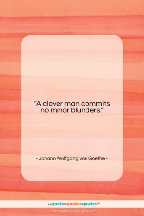 """Johann Wolfgang von Goethe quote: """"A clever man commits no minor blunders….""""- at QuotesQuotesQuotes.com"""