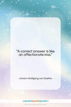 """Johann Wolfgang von Goethe quote: """"A correct answer is like an affectionate…""""- at QuotesQuotesQuotes.com"""