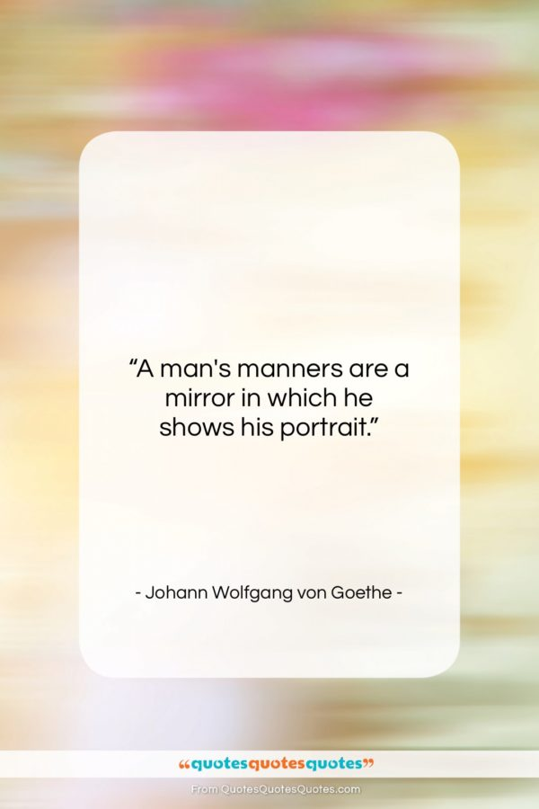 """Johann Wolfgang von Goethe quote: """"A man's manners are a mirror in…""""- at QuotesQuotesQuotes.com"""