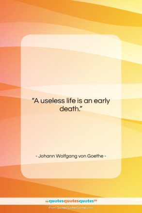 """Johann Wolfgang von Goethe quote: """"A useless life is an early death….""""- at QuotesQuotesQuotes.com"""