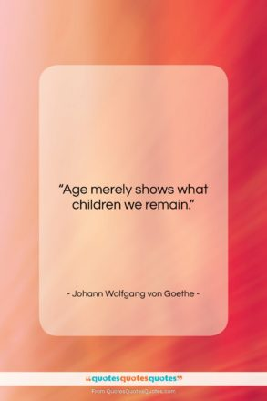 """Johann Wolfgang von Goethe quote: """"Age merely shows what children we remain….""""- at QuotesQuotesQuotes.com"""