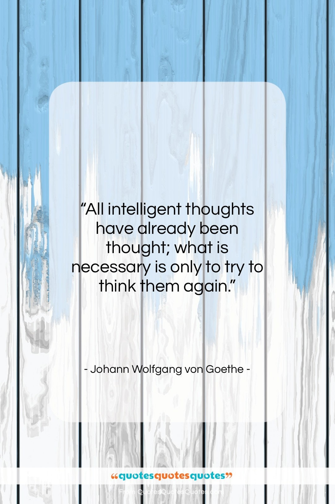 """Johann Wolfgang von Goethe quote: """"All intelligent thoughts have already been thought;…""""- at QuotesQuotesQuotes.com"""