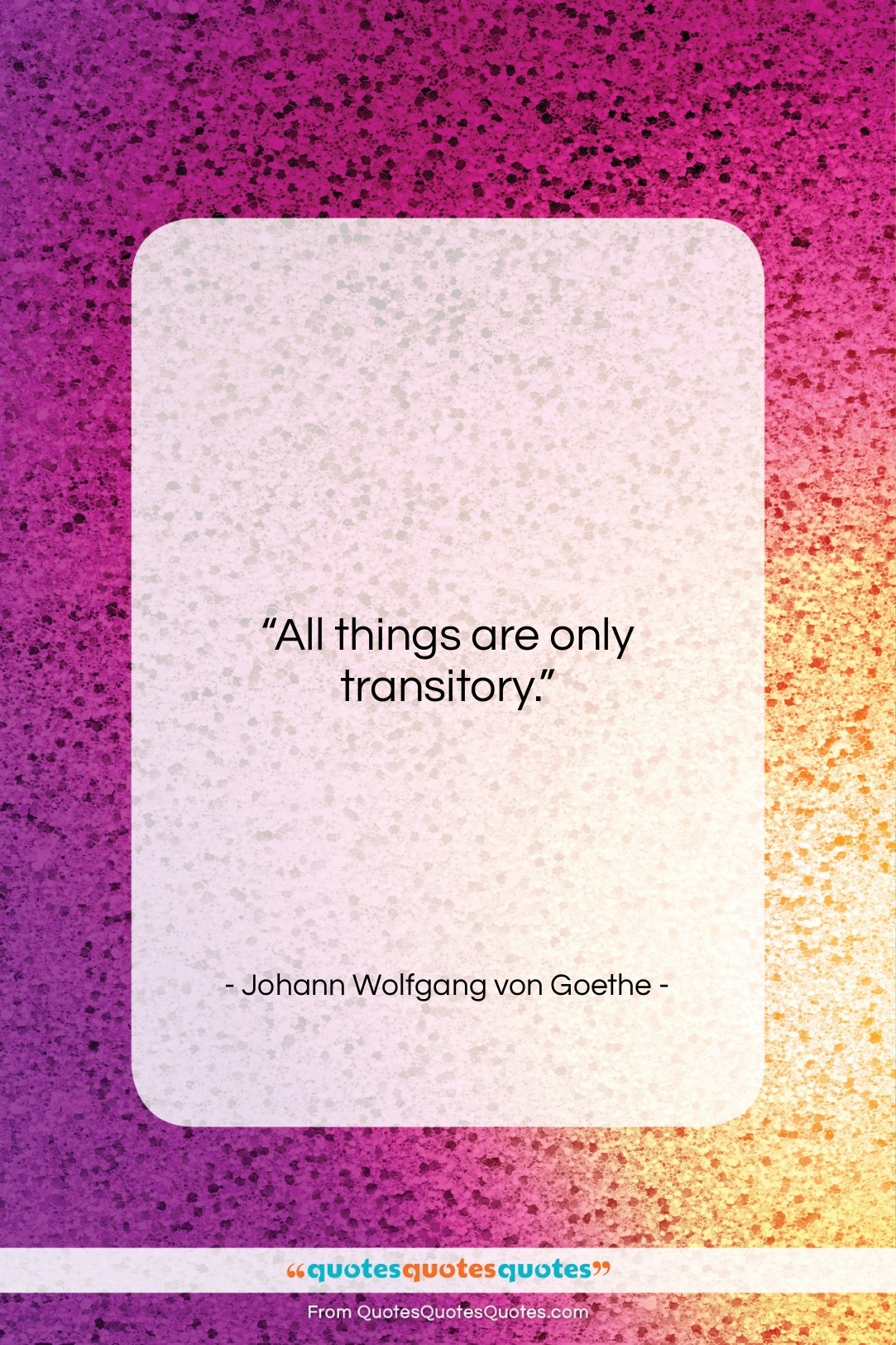 """Johann Wolfgang von Goethe quote: """"All things are only transitory….""""- at QuotesQuotesQuotes.com"""