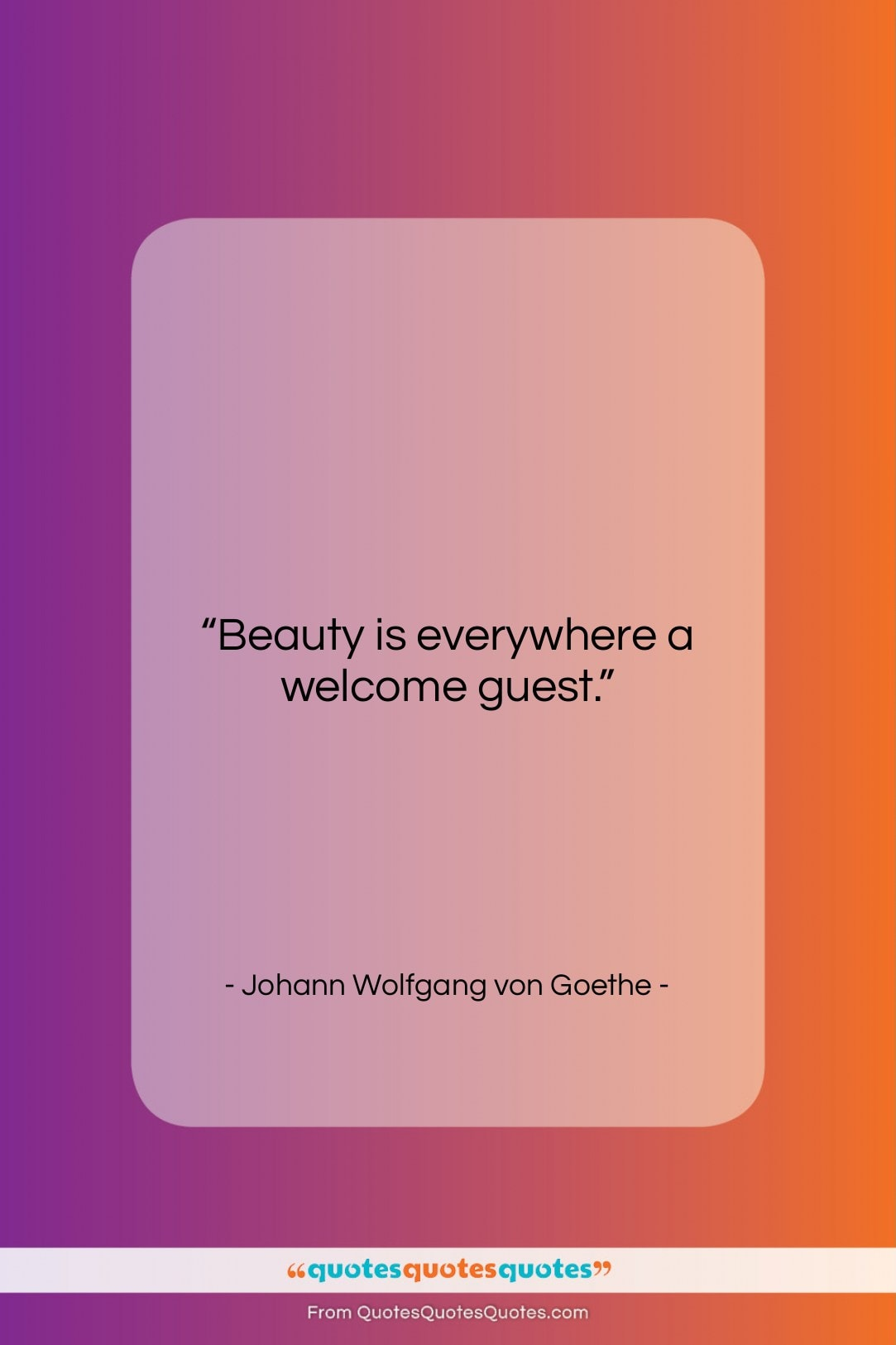 """Johann Wolfgang von Goethe quote: """"Beauty is everywhere a welcome guest….""""- at QuotesQuotesQuotes.com"""