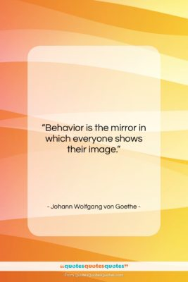 """Johann Wolfgang von Goethe quote: """"Behavior is the mirror in which everyone…""""- at QuotesQuotesQuotes.com"""