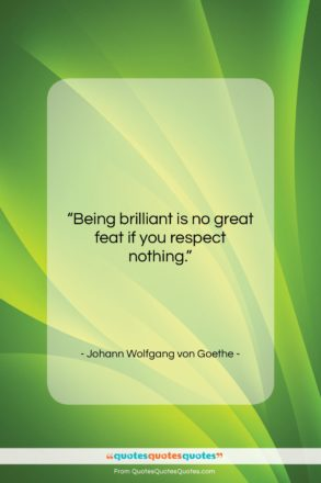 """Johann Wolfgang von Goethe quote: """"Being brilliant is no great feat if…""""- at QuotesQuotesQuotes.com"""