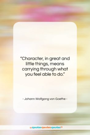 """Johann Wolfgang von Goethe quote: """"Character, in great and little things, means…""""- at QuotesQuotesQuotes.com"""