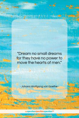 """Johann Wolfgang von Goethe quote: """"Dream no small dreams for they have…""""- at QuotesQuotesQuotes.com"""