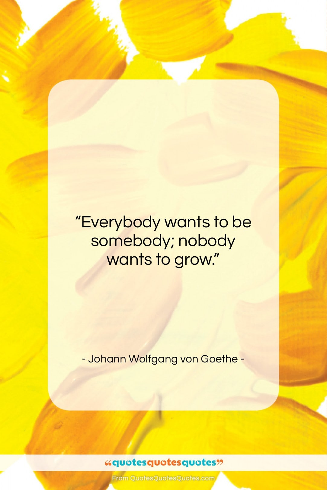 """Johann Wolfgang von Goethe quote: """"Everybody wants to be somebody; nobody wants…""""- at QuotesQuotesQuotes.com"""