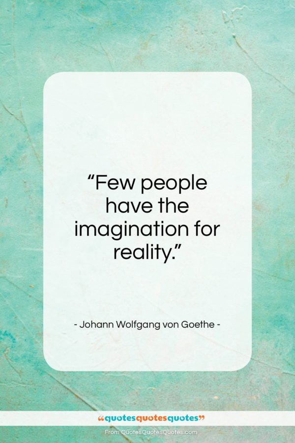 """Johann Wolfgang von Goethe quote: """"Few people have the imagination for reality…""""- at QuotesQuotesQuotes.com"""