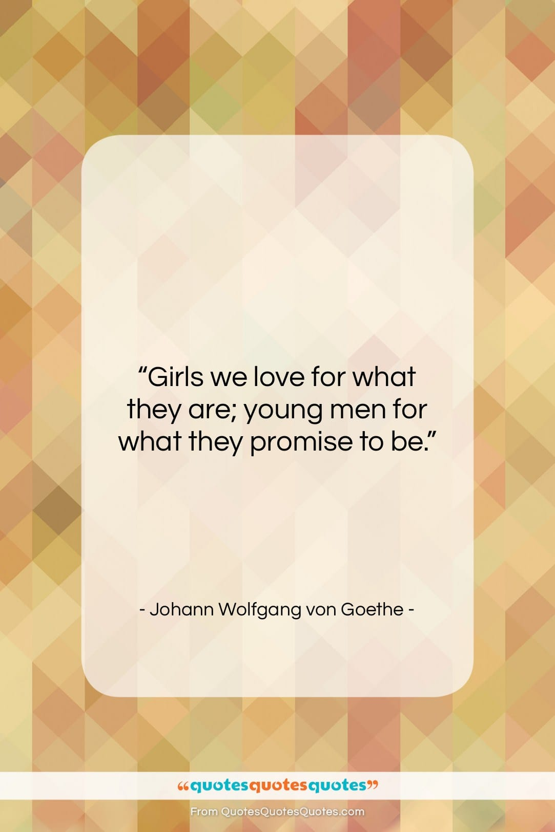 """Johann Wolfgang von Goethe quote: """"Girls we love for what they are;…""""- at QuotesQuotesQuotes.com"""