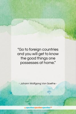 """Johann Wolfgang Von Goethe quote: """"Go to foreign countries and you will…""""- at QuotesQuotesQuotes.com"""