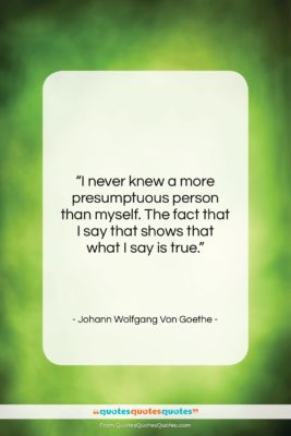 "Johann Wolfgang Von Goethe quote: ""I never knew a more presumptuous person…""- at QuotesQuotesQuotes.com"