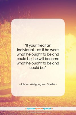 """Johann Wolfgang von Goethe quote: """"If your treat an individual… as if…""""- at QuotesQuotesQuotes.com"""