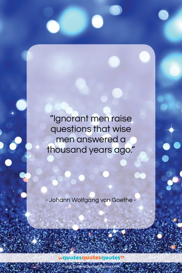 """Johann Wolfgang von Goethe quote: """"Ignorant men raise questions that wise men…""""- at QuotesQuotesQuotes.com"""