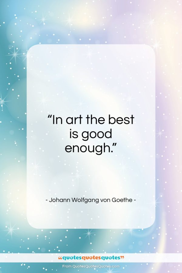 "Johann Wolfgang von Goethe quote: ""In art the best is good enough…""- at QuotesQuotesQuotes.com"