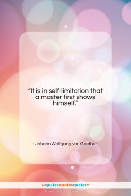"""Johann Wolfgang von Goethe quote: """"It is in self-limitation that a master…""""- at QuotesQuotesQuotes.com"""