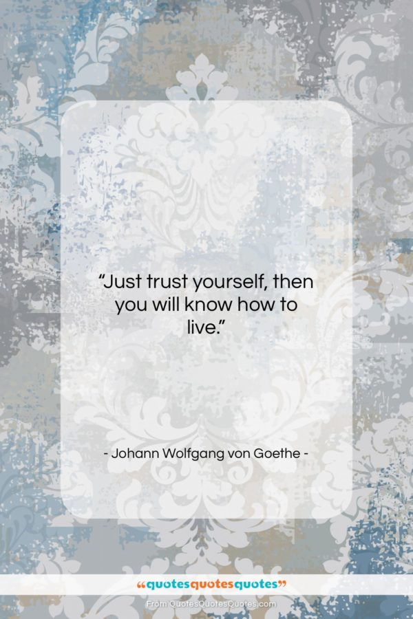 """Johann Wolfgang von Goethe quote: """"Just trust yourself, then you will know…""""- at QuotesQuotesQuotes.com"""