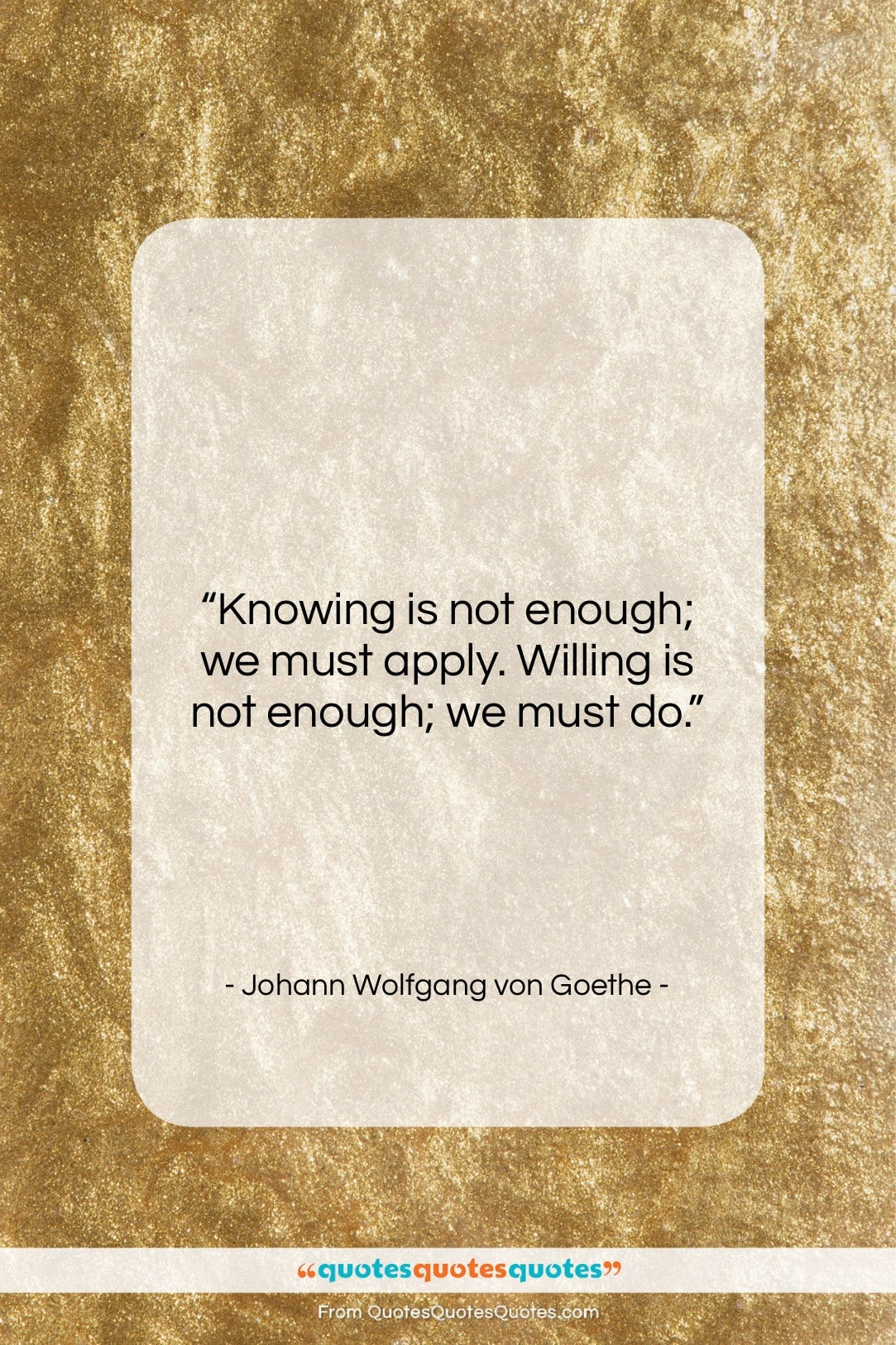 """Johann Wolfgang von Goethe quote: """"Knowing is not enough; we must apply….""""- at QuotesQuotesQuotes.com"""