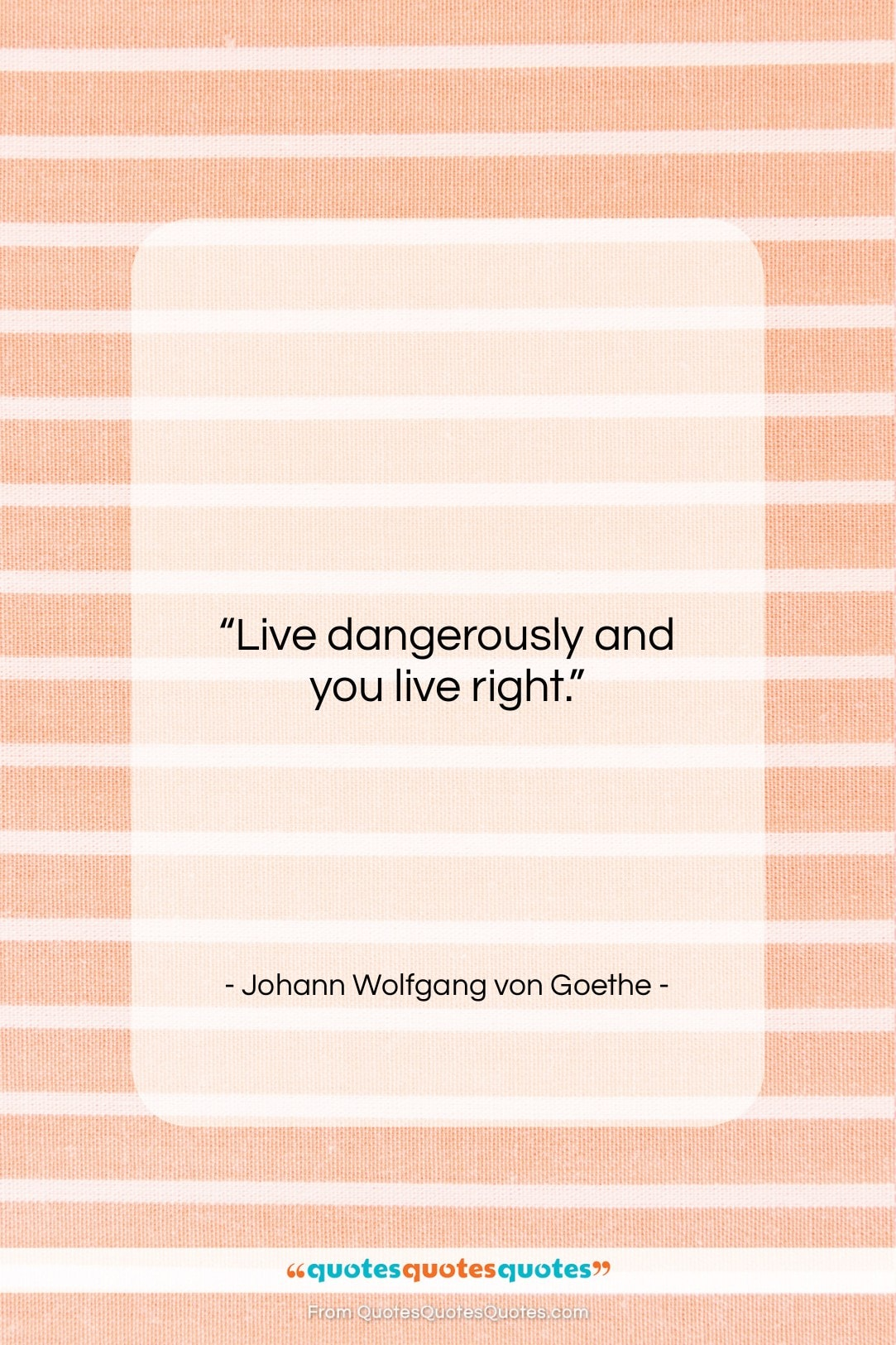 """Johann Wolfgang von Goethe quote: """"Live dangerously and you live right….""""- at QuotesQuotesQuotes.com"""