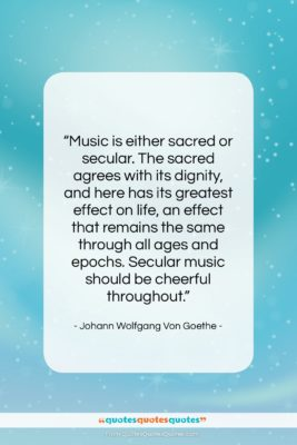 "Johann Wolfgang Von Goethe quote: ""Music is either sacred or secular. The…""- at QuotesQuotesQuotes.com"