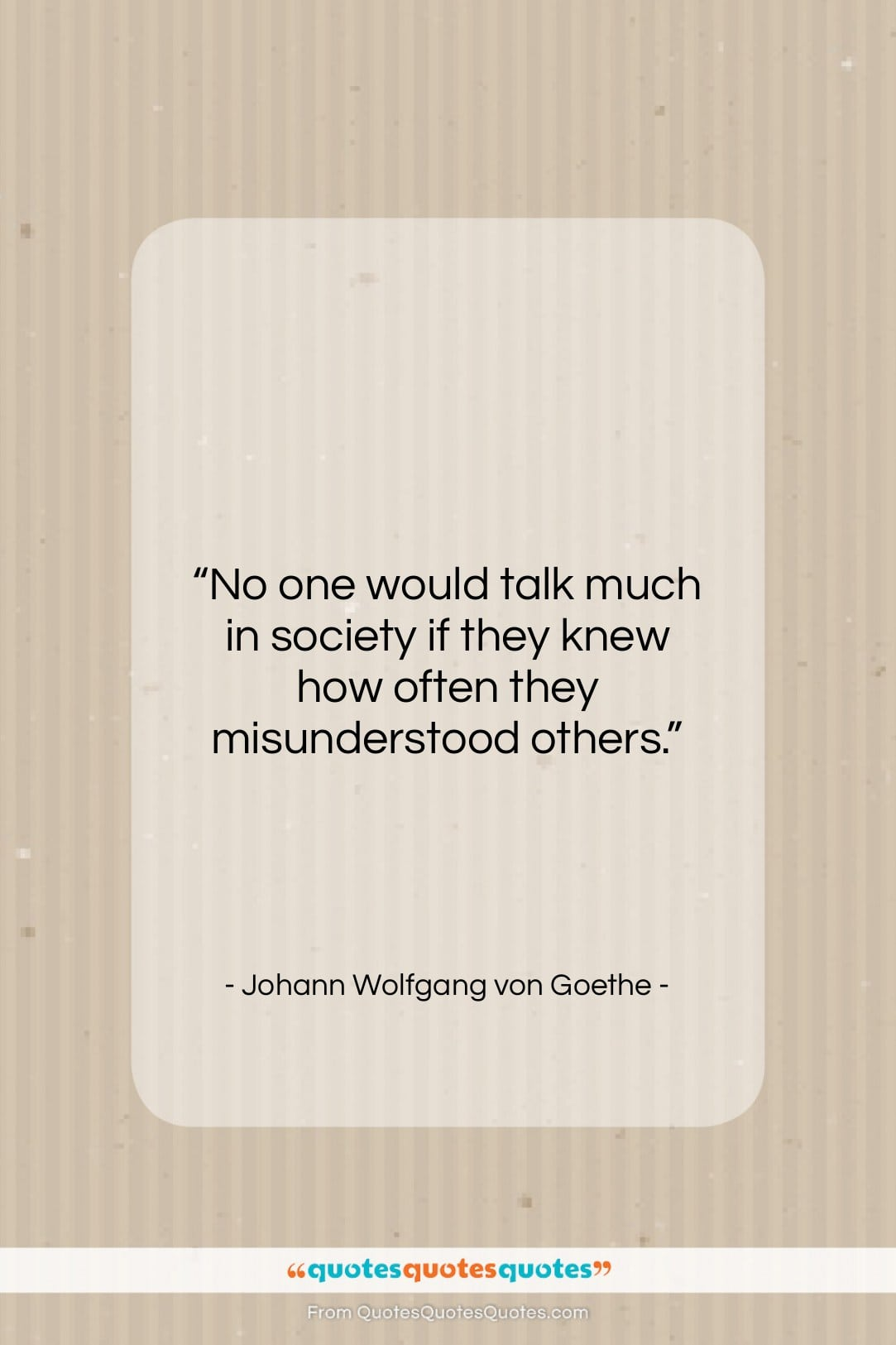 """Johann Wolfgang von Goethe quote: """"No one would talk much in society…""""- at QuotesQuotesQuotes.com"""