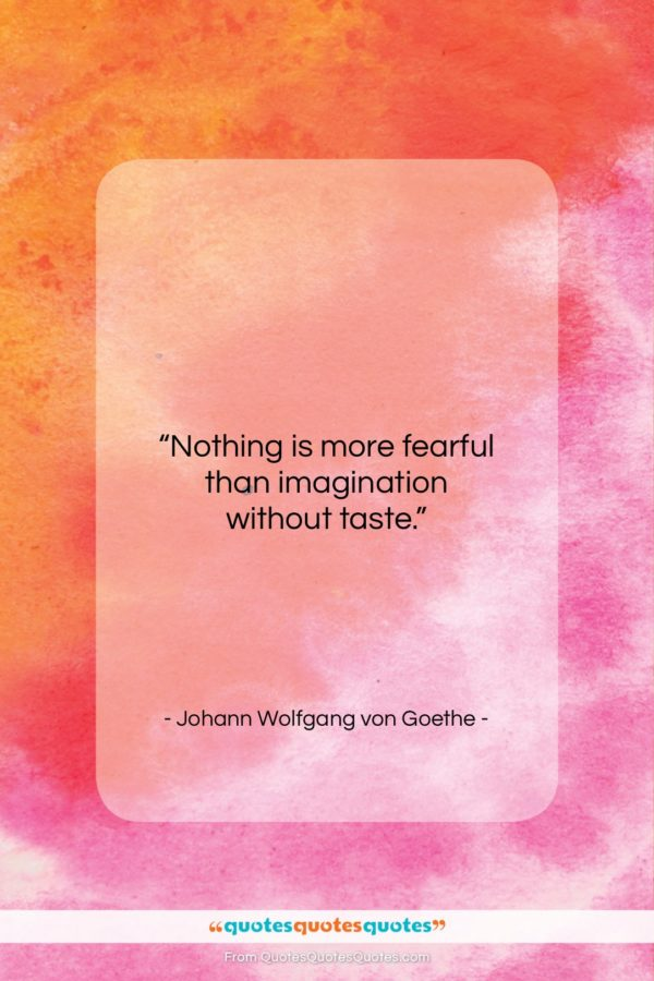 """Johann Wolfgang von Goethe quote: """"Nothing is more fearful than imagination without…""""- at QuotesQuotesQuotes.com"""