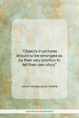 """Johann Wolfgang von Goethe quote: """"Objects in pictures should so be arranged…""""- at QuotesQuotesQuotes.com"""