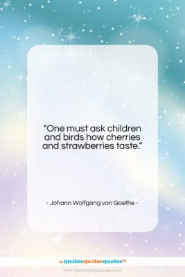 """Johann Wolfgang von Goethe quote: """"One must ask children and birds how…""""- at QuotesQuotesQuotes.com"""