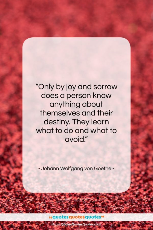 """Johann Wolfgang von Goethe quote: """"Only by joy and sorrow does a…""""- at QuotesQuotesQuotes.com"""