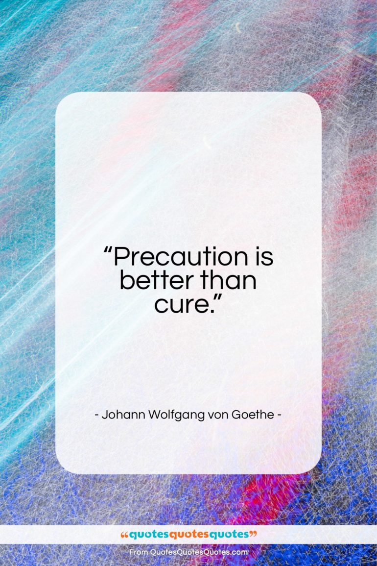 """Johann Wolfgang von Goethe quote: """"Precaution is better than cure…""""- at QuotesQuotesQuotes.com"""