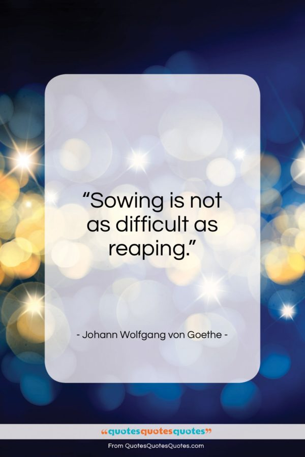 """Johann Wolfgang von Goethe quote: """"Sowing is not as difficult as reaping…""""- at QuotesQuotesQuotes.com"""