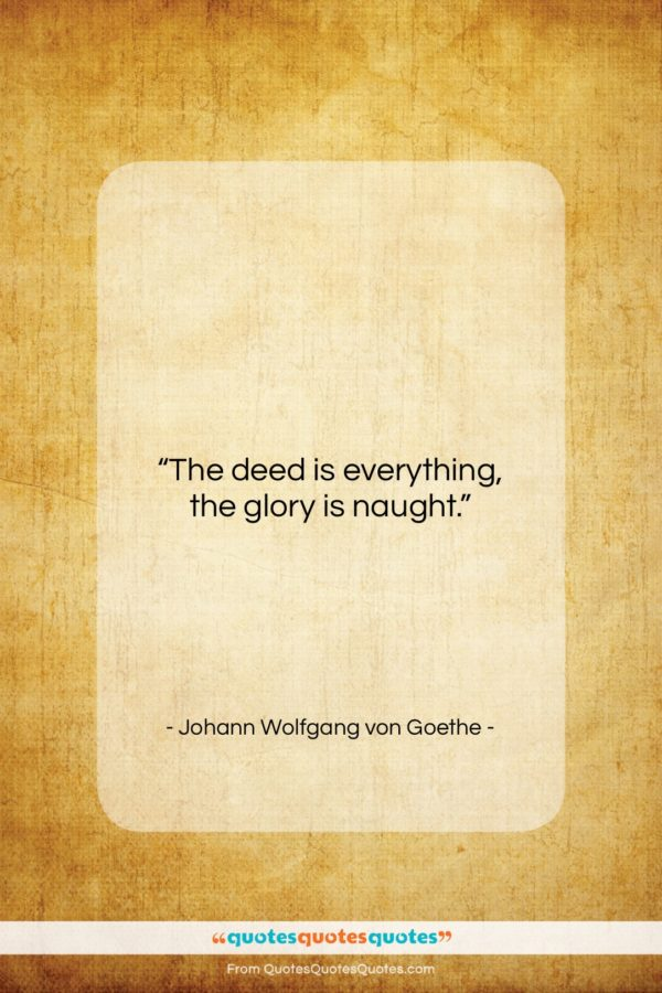 """Johann Wolfgang von Goethe quote: """"The deed is everything, the glory is…""""- at QuotesQuotesQuotes.com"""