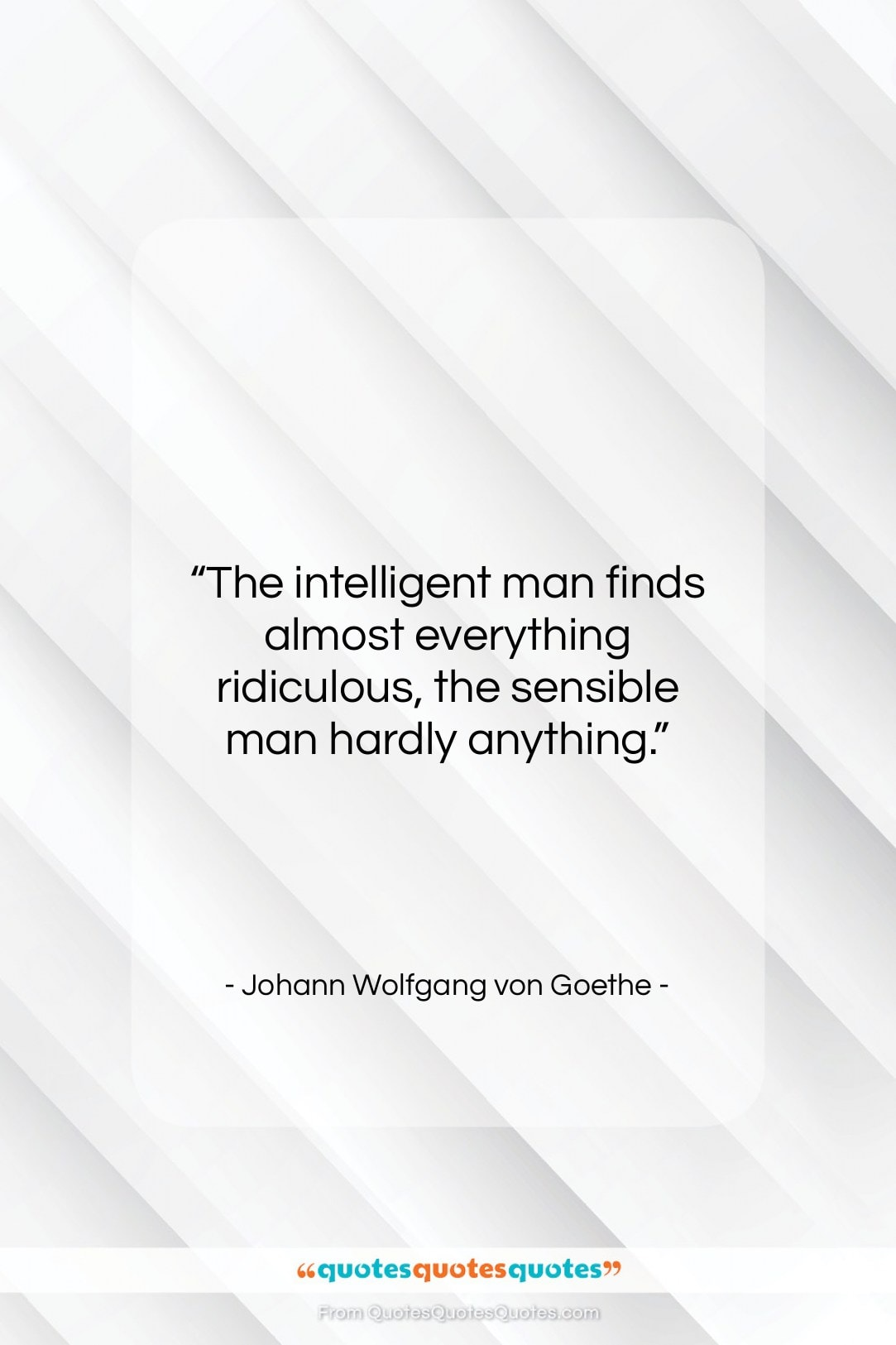 """Johann Wolfgang von Goethe quote: """"The intelligent man finds almost everything ridiculous,…""""- at QuotesQuotesQuotes.com"""