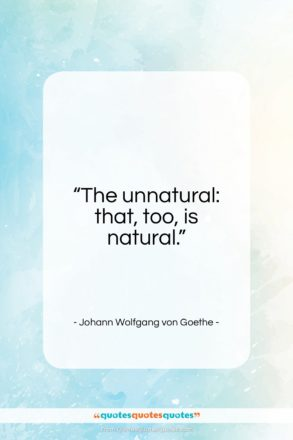 """Johann Wolfgang von Goethe quote: """"The unnatural: that, too, is natural.""""- at QuotesQuotesQuotes.com"""