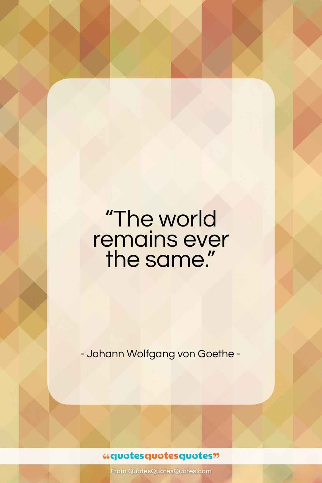 """Johann Wolfgang von Goethe quote: """"The world remains ever the same…""""- at QuotesQuotesQuotes.com"""