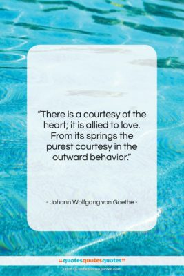 """Johann Wolfgang von Goethe quote: """"There is a courtesy of the heart;…""""- at QuotesQuotesQuotes.com"""