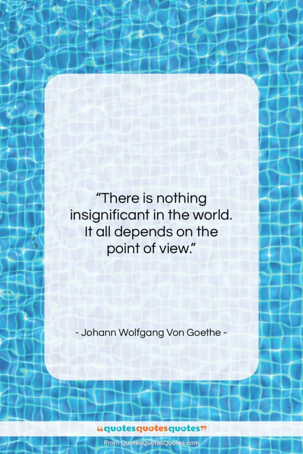 """Johann Wolfgang Von Goethe quote: """"There is nothing insignificant in the world…""""- at QuotesQuotesQuotes.com"""