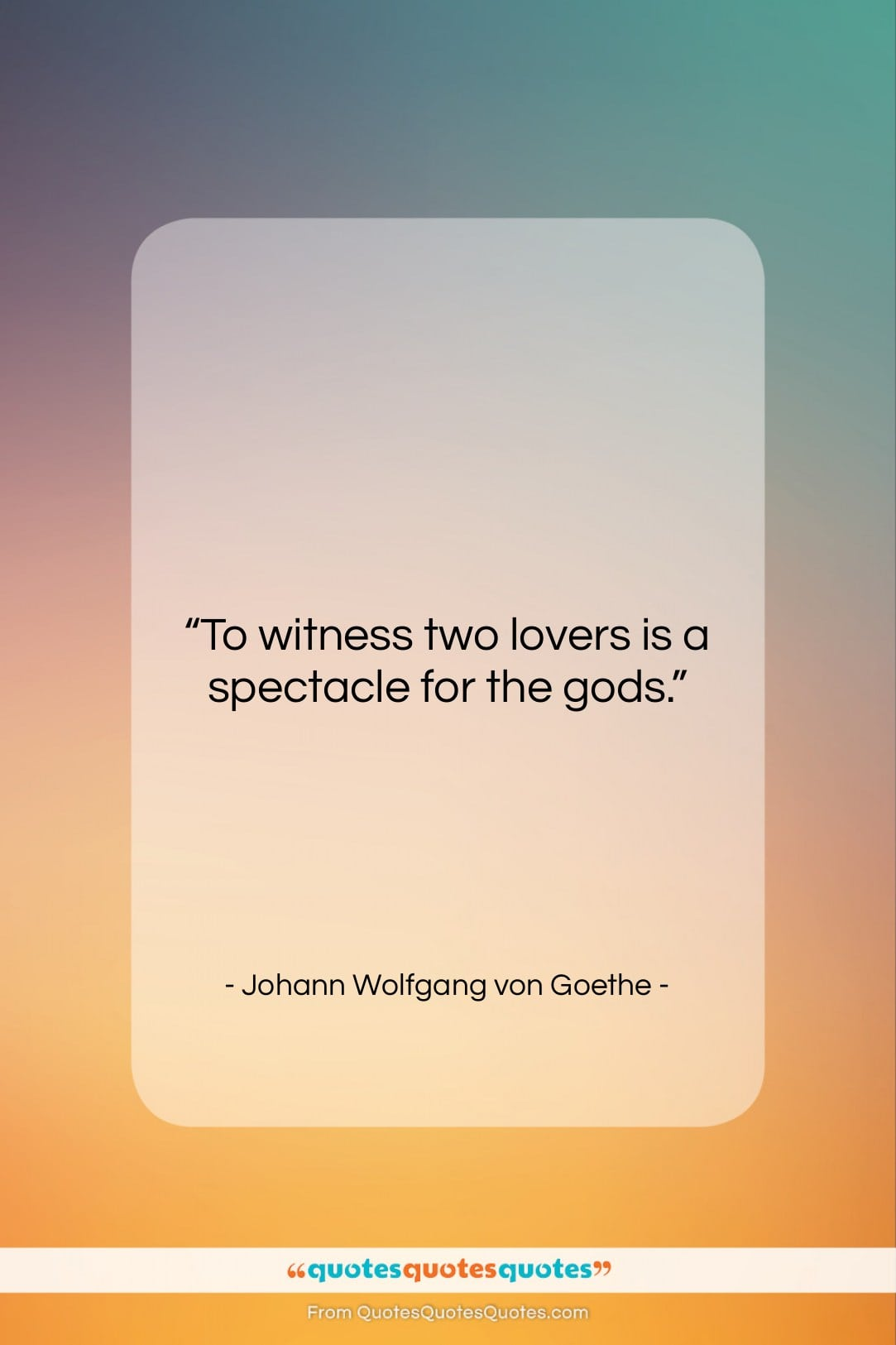 """Johann Wolfgang von Goethe quote: """"To witness two lovers is a spectacle…""""- at QuotesQuotesQuotes.com"""