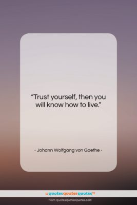 """Johann Wolfgang von Goethe quote: """"Trust yourself, then you will know how…""""- at QuotesQuotesQuotes.com"""