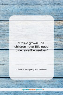 """Johann Wolfgang von Goethe quote: """"Unlike grown ups, children have little need…""""- at QuotesQuotesQuotes.com"""