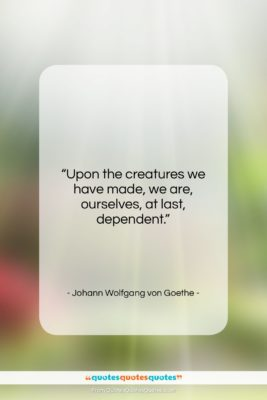"""Johann Wolfgang von Goethe quote: """"Upon the creatures we have made, we…""""- at QuotesQuotesQuotes.com"""