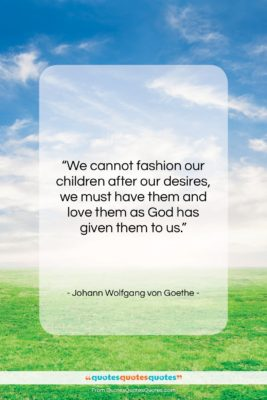 """Johann Wolfgang von Goethe quote: """"We cannot fashion our children after our…""""- at QuotesQuotesQuotes.com"""