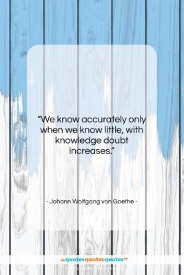 "Johann Wolfgang von Goethe quote: ""We know accurately only when we know…""- at QuotesQuotesQuotes.com"