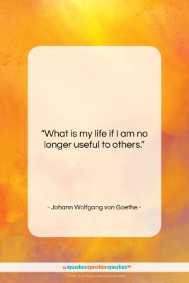 """Johann Wolfgang von Goethe quote: """"What is my life if I am…""""- at QuotesQuotesQuotes.com"""