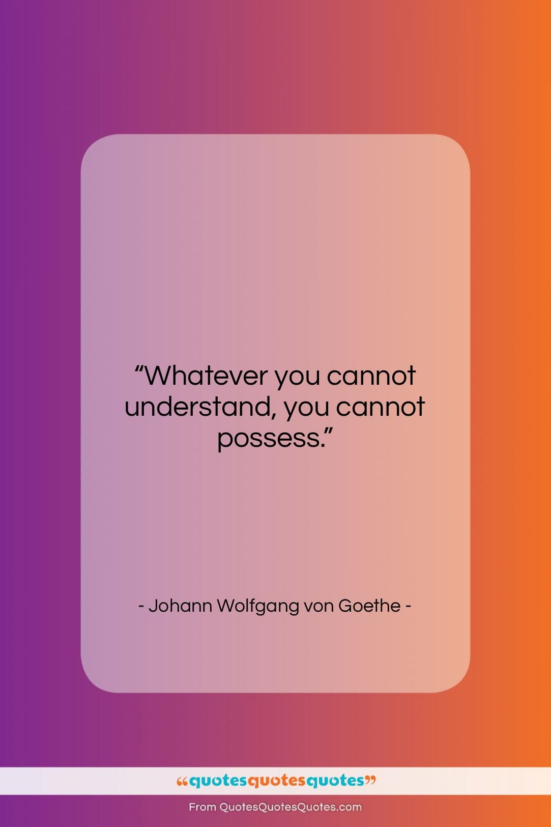 """Johann Wolfgang von Goethe quote: """"Whatever you cannot understand, you cannot possess….""""- at QuotesQuotesQuotes.com"""
