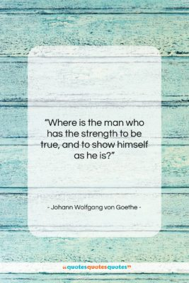 """Johann Wolfgang von Goethe quote: """"Where is the man who has the…""""- at QuotesQuotesQuotes.com"""